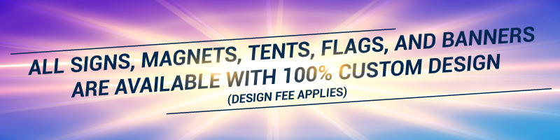 All signs, magnets, tents, flags, and banners are available with 100% custom design